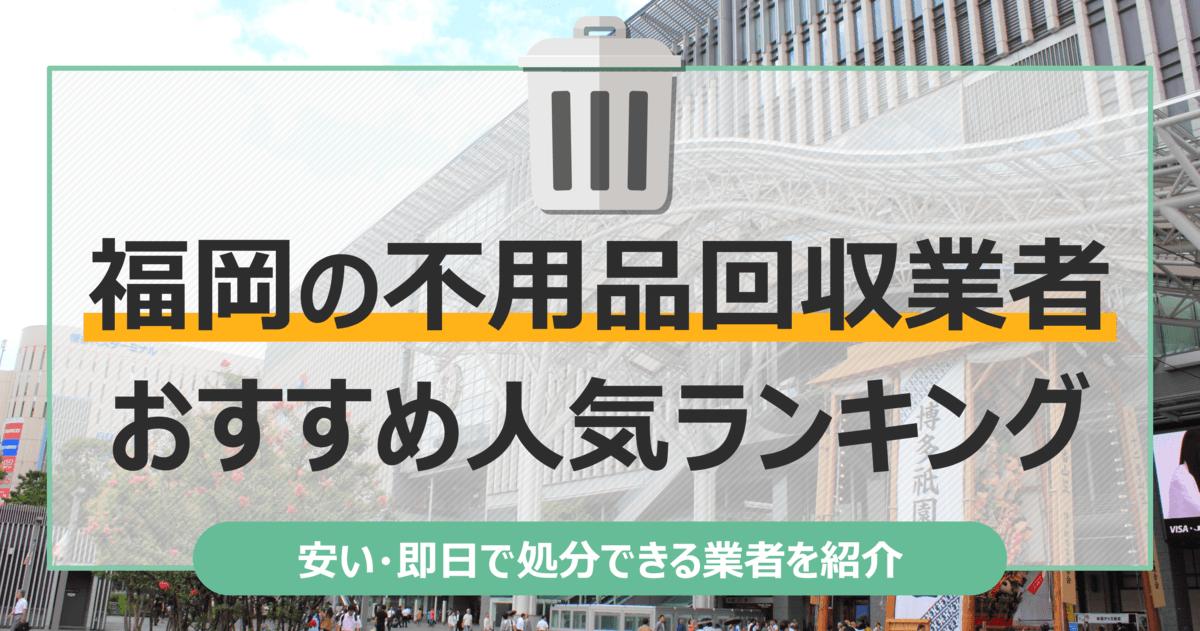 福岡のおすすめ不用品回収業者10選 トラック積み放題が安いランキングを紹介