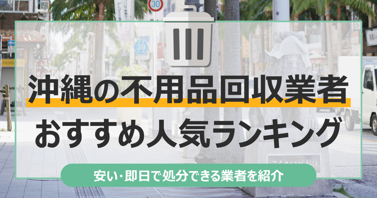 沖縄のおすすめ不用品回収業者10選 トラック積み放題が安いランキングを紹介