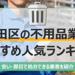 大田区のおすすめ不用品回収業者10選|トラック積み放題が安いランキングを紹介