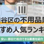 世田谷のおすすめ不用品回収業者10選 トラック積み放題が安いランキングを紹介